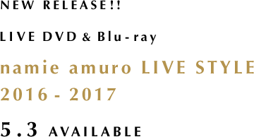 NEW RELEASE!! LIVE DVD&Blu-ray namie amuro LIVE STYLE 2016-2017 5.3 AVAILABLE